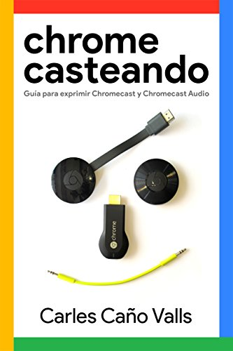 Chromecasteando. Guía para exprimir Chromecast y Chromecast Audio