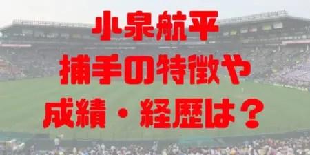 2018年 ドラフト 大阪桐蔭 小泉航平 進路 成績 経歴 特徴