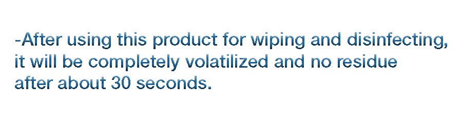 After using this product for wiping and disinfecting, it will be completely volatilized and no residue after about 30 seconds.