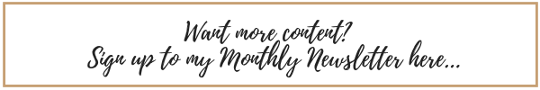 Want more content?  SIgn up to my Monthly Newsletter here button