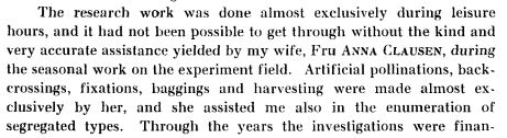 The research work was done almost exclusively during leisure  hours, and it had not been possible to get through without the kind and  very accurate assistance yielded by my wife, Fru ANNA CLAUSEN, during  the seasonal work on the experiment field. Artificial pollinations, back-  crossings, fixations, baggings and harvesting were made almost exclusively by her, and she assisted me also in the enumeration of  segregated types.