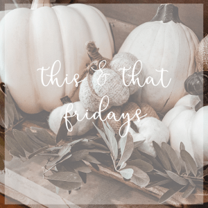 This & That Fridays – October 19