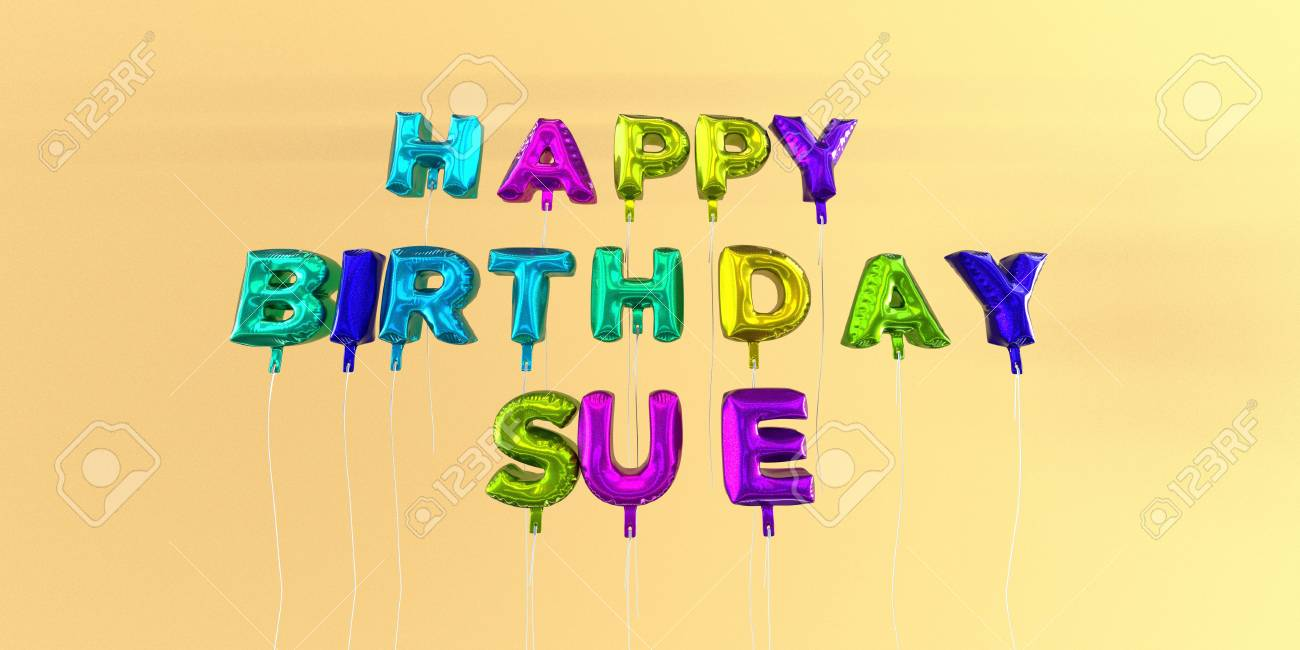 Happy Birthday Sue Card With Balloon Text 3d Rendered Stock Stock Photo Picture And Royalty Free Image Image 66373451