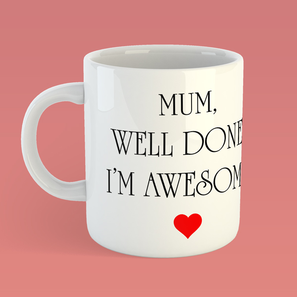 MUM, WELL DONE IM AWESOME FANCY MUG