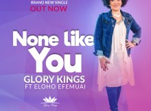 Free Mp3 Download GLORY KINGS – NONE LIKE YOU (FT. ELOHO EFEMUAI) 2017