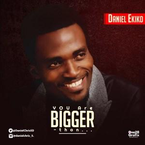 Daniel Ekiko – You are Bigger Than