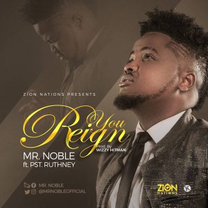 Free Mp3 Download Mr Noble – You Reign (Ft Pst Ruthney) 2017