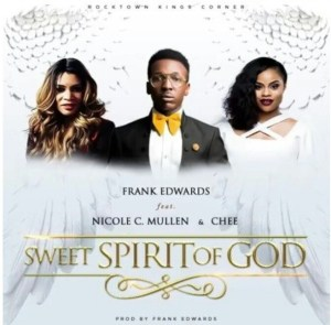 Sweet Spirit Of God Mp3 +lyrcis by Frank Edwards Ft. Nicole C. Mullen & Chee