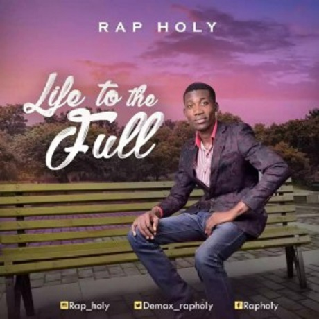 Download Music: Life to the Full Mp3 By Rap Holy