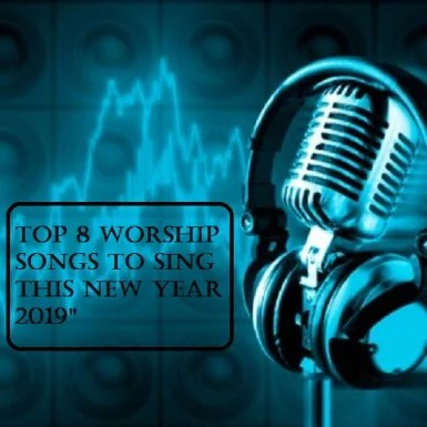 Top 8 Worship Songs to Sing thIS New Year 2019