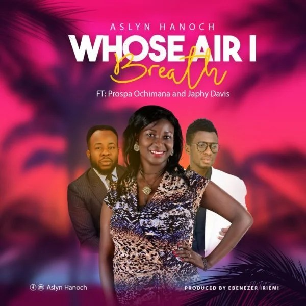 Download Music Whose Air I Breath Mp3 By Aslyn Hanoch Ft. Prospa Ochimana & Japhy Davis.