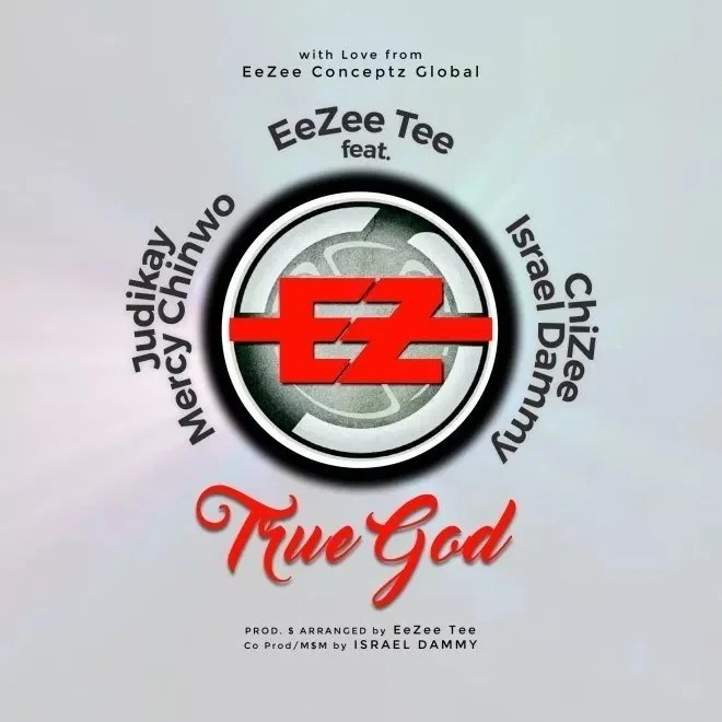 Download Music EeZee Tee - TRUE GOD Ft. Mercy Chinwo, Judikay