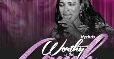 Download Music Worthy Is The Lamb Mp3 By Ify Chris