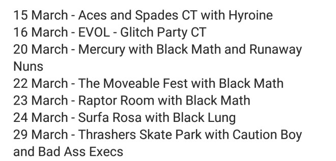 15 March - Aces and Spades CT with Hyroine 16 March - EVOL - Glitch Party CT 20 March - Mercury with Black Math and Runaway Nuns 22 March - The Moveable Fest with Black Math 23 March - Raptor Room with Black Math 24 March - Surfa Rosa with Black Lung 29 March - Thrashers Skate Park with Caution Boy and Bad Ass Execs