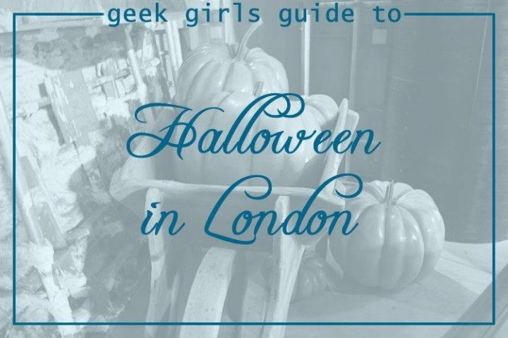 Geek Girls Guide to Halloween in London