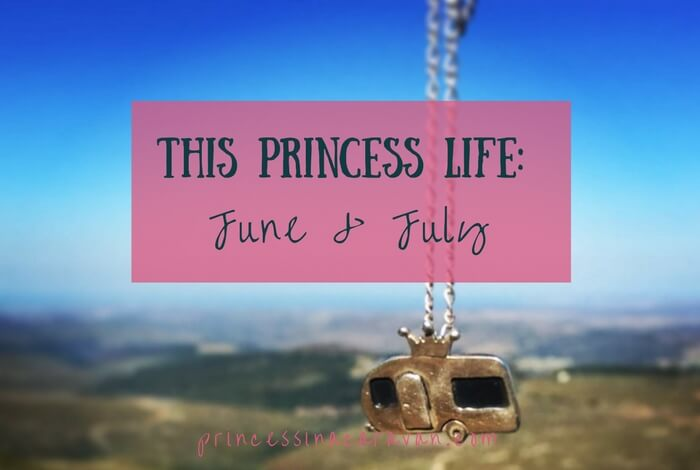 This Princess Life: June & July