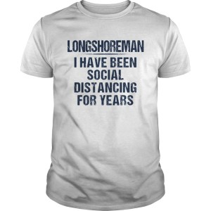 Long shoreman I have been social distancing for years  Unisex