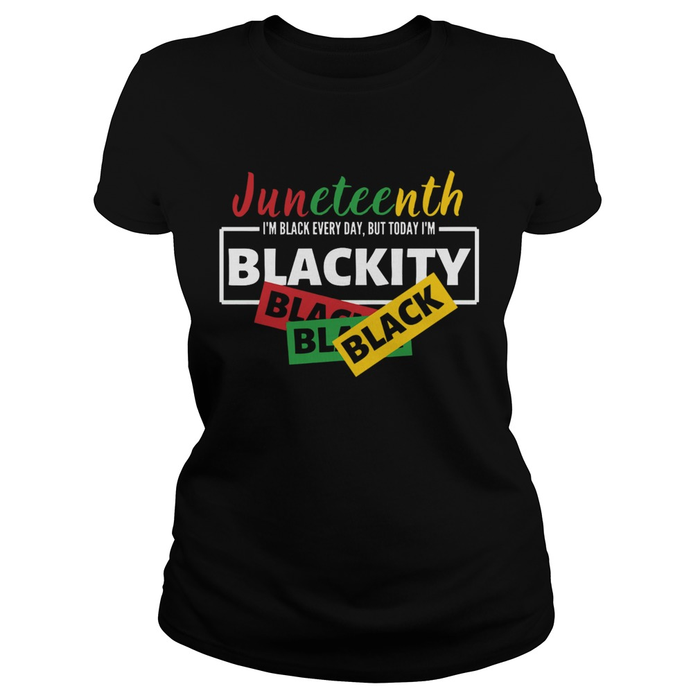 Juneteenth Im Black Everyday But Today Im Blackity Black Shirt Trend T Shirt Store Online