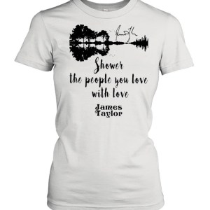 Shower The People You Love With Love James Taylor  Classic Women's T-shirt