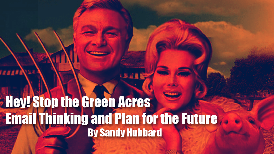 Hey! Stop the Green Acres Email Thinking and Plan for the Future
