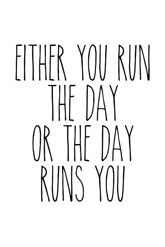 Either you run the day, or the day runs you CAPITALS
