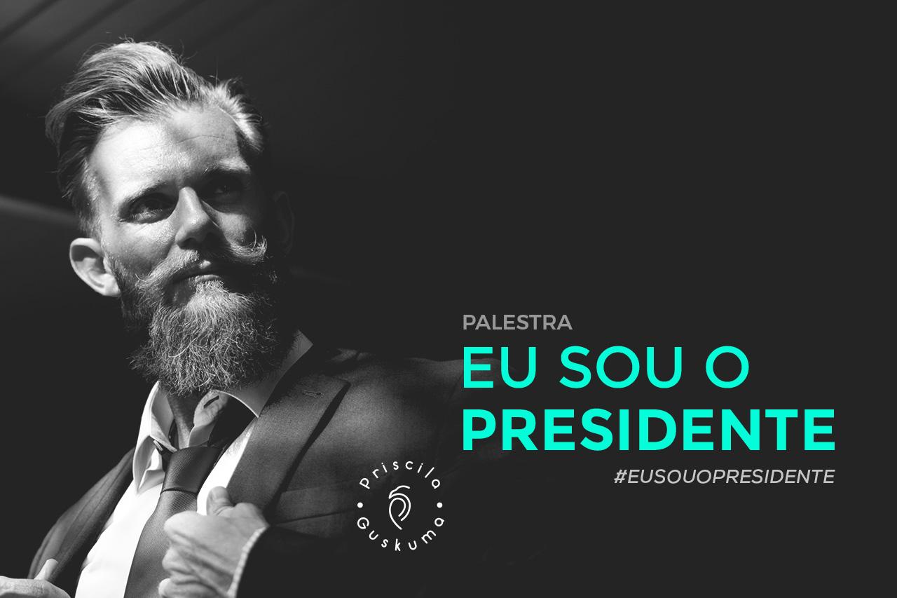 Eu sou o presidente - Priscila Guskuma