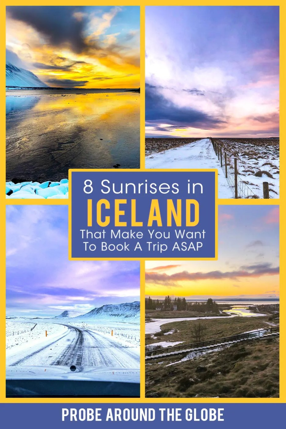 4 images of sunrises in Iceland. Yellow sunrise above a frozen lake. Pink sunrise over a snow-covered field. Purple sunrise over snow-covered road and mountains and 4th image of frozen river delta with golden sunrise. Text overlay saying: 8 sunrises in Iceland that will make you want to book a trip ASAP. Probe around the Globe