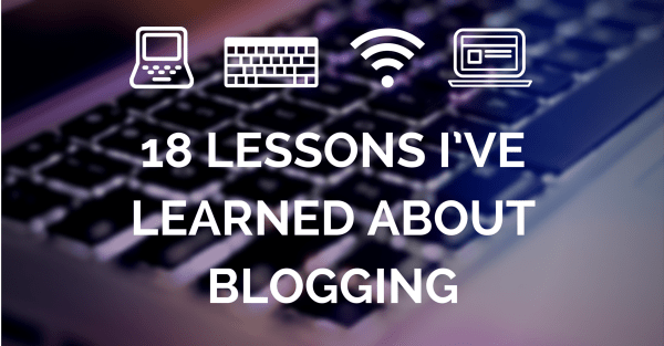 18 Lessons I've Learned about Blogging