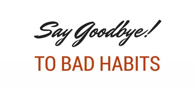 say goodbye to bad habits