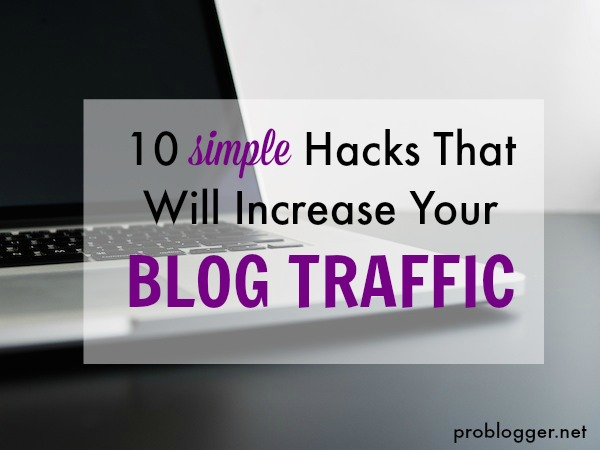 10 Simple Hacks that will Increase Your Blog Traffic all the secrets revealed on ProBlogger.net