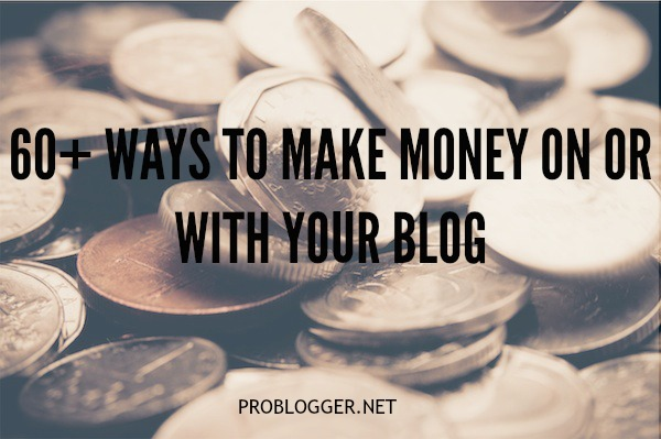 60+ Ways to make money on or with your blog  problogger.net