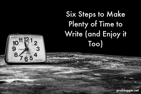 Six Steps to Make Plenty of Time to Write (and Enjoy it Too) / problogger.net