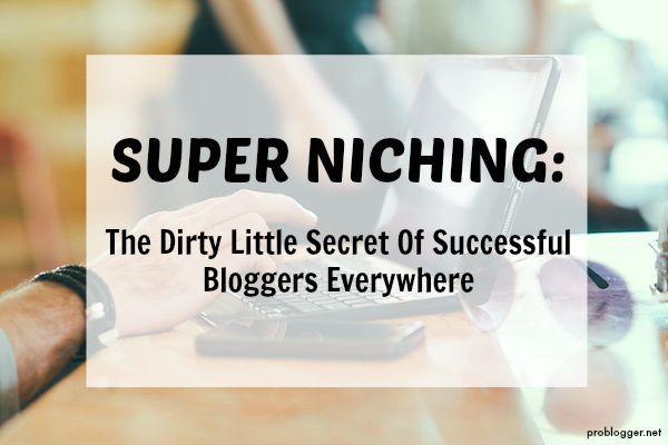 Super Niching The Dirty Little Secret Of Successful Bloggers Everywhere - on ProBlogger.net