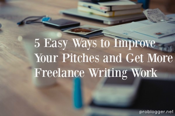 5 Easy Ways to Improve Your Pitches and Get More Freelance Writing Work - we've got all the tips on ProBlogger.net!