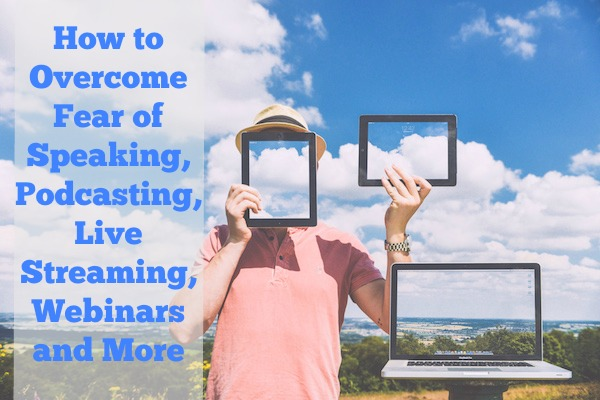 How to Overcome Fear of Speaking, Podcasting, Live Streaming, Webinars and More
