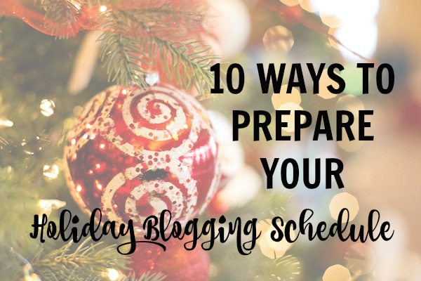 10 Ways to Prepare Your Holiday Blogging Schedule