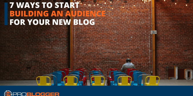 7 ways to start building an audience for your new blog