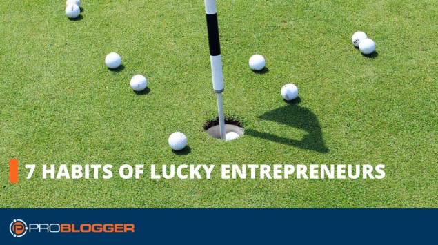 7 habits of lucky entrepreneurs