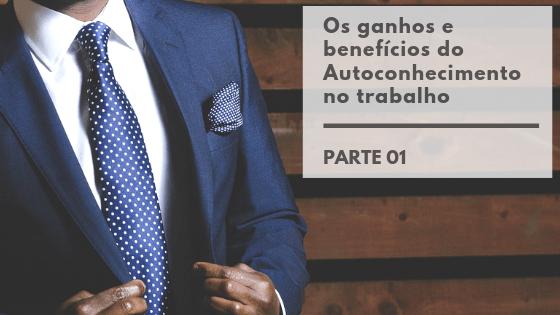 Os ganhos e benefícios do Autoconhecimento no trabalho – Parte 01