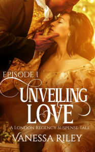 Unveiling Love: A Regency Romance (A London Regency Romantic Suspense Tale Book 1)