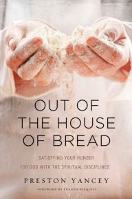 Out of the House of Bread: Satisfying Your Hunger for God with the Spiritual Disciplines