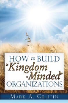 How to Build Kingdom Minded Organizations: Good News for Tumultuous Times: Giving Your Employees a Hope and a Future in This Upside Down World.