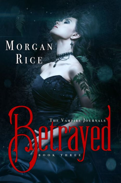 Betrayed Book 3 In The Vampire Journals By Morgan Rice