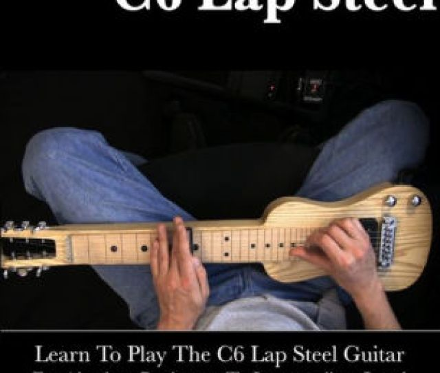 Learn To Play C6 Lap Steel Guitar For Absolute Beginners To Intermediate Level