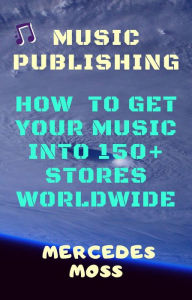 Music publishing: How to get your music into 150+ stores worldwide - book by Mercedes Moss