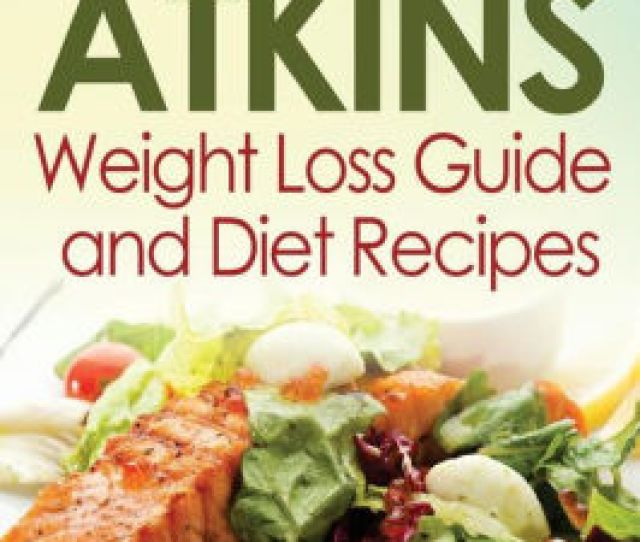 The Ultimate Atkins Weight Loss Guide And Diet Recipes Top Atkins Diet Recipes For Beginners