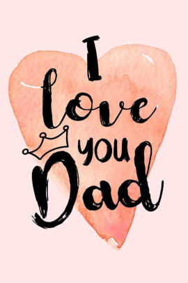 I Love You Dad Fathers Day Notebooks V1 By Dartan Creations Paperback Barnes Noble