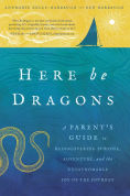 Title: Here Be Dragons: A Parent?s Guide to Rediscovering Purpose, Adventure, and the Unfathomable Joy of the Journey, Author: Annmarie Kelly-Harbaugh