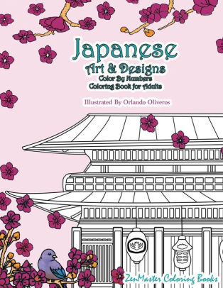 Japanese Art And Designs Color By Numbers Coloring Book For Adults An Adult Color By Number Coloring Book Inspired By The Beautiful Culture Of Japan For Relaxation And Stress Relief By Zenmaster
