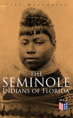The Seminole Indians of Florida: With Original Illustrations by Clay  MacCauley | NOOK Book (eBook) | Barnes & Noble®